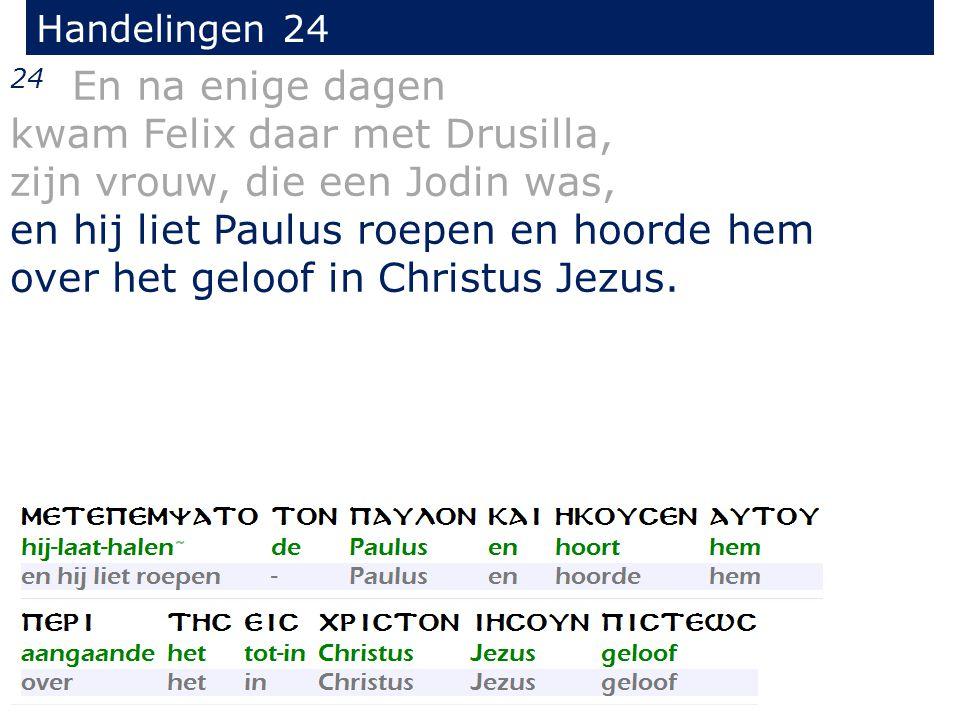 Handelingen 24 24 En na enige dagen kwam Felix daar met Drusilla, zijn vrouw, die een Jodin was, en hij liet Paulus roepen en hoorde hem over het geloof in Christus Jezus.