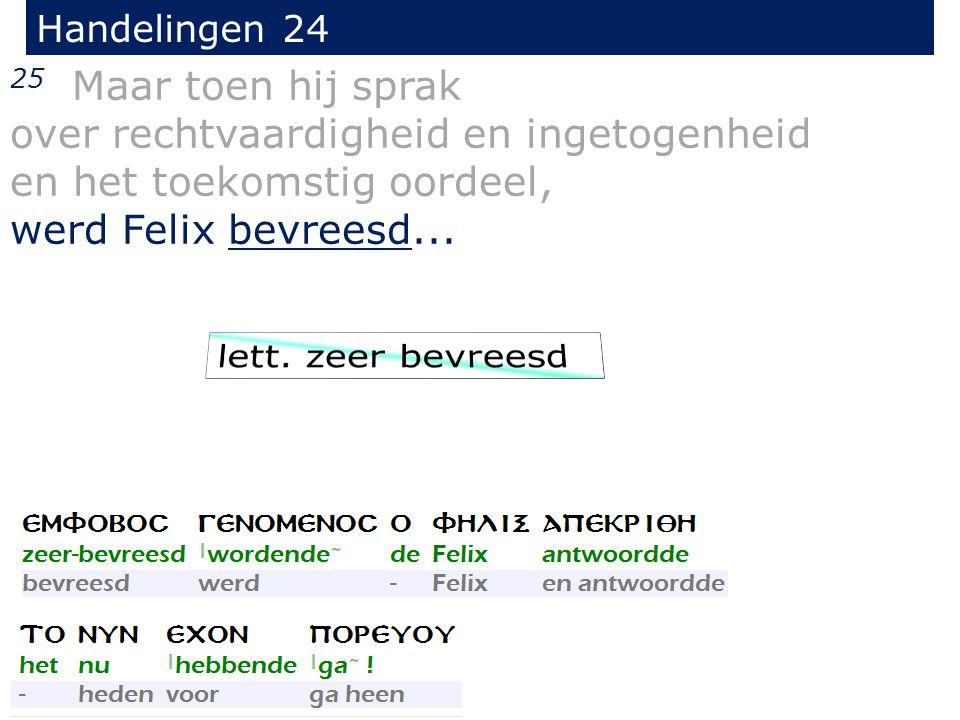 Handelingen 24 25 Maar toen hij sprak over rechtvaardigheid en ingetogenheid en het toekomstig oordeel, werd Felix bevreesd...