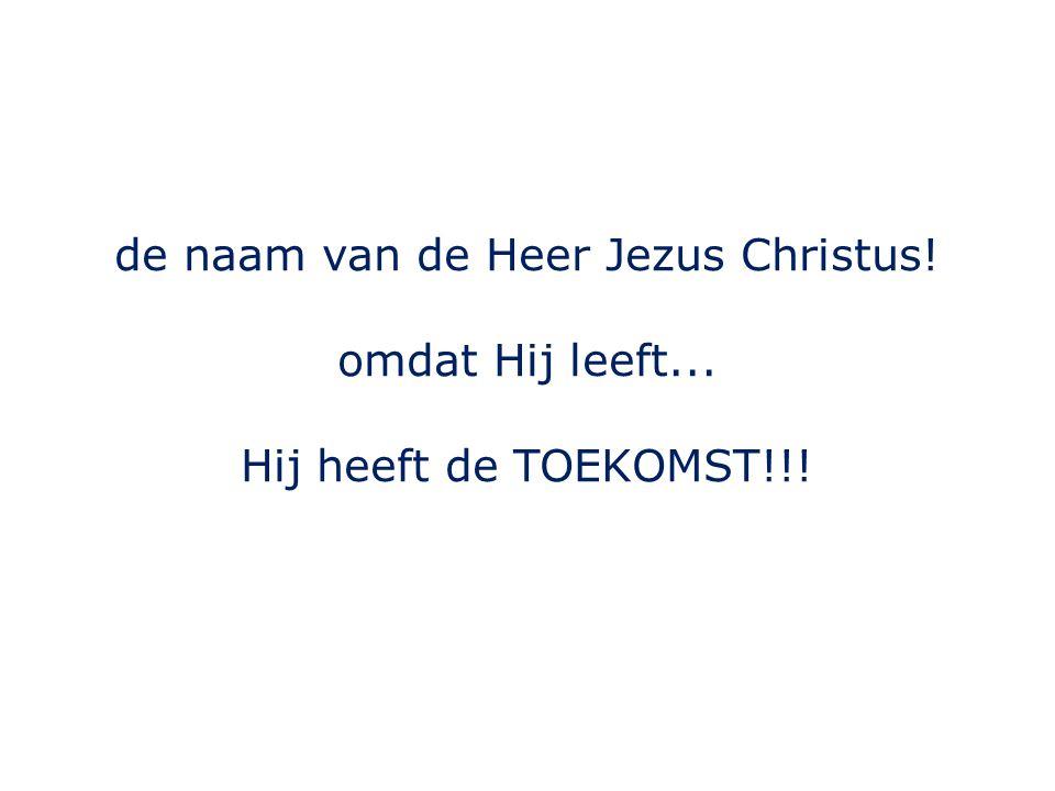 de naam van de Heer Jezus Christus! omdat Hij leeft... Hij heeft de TOEKOMST!!!