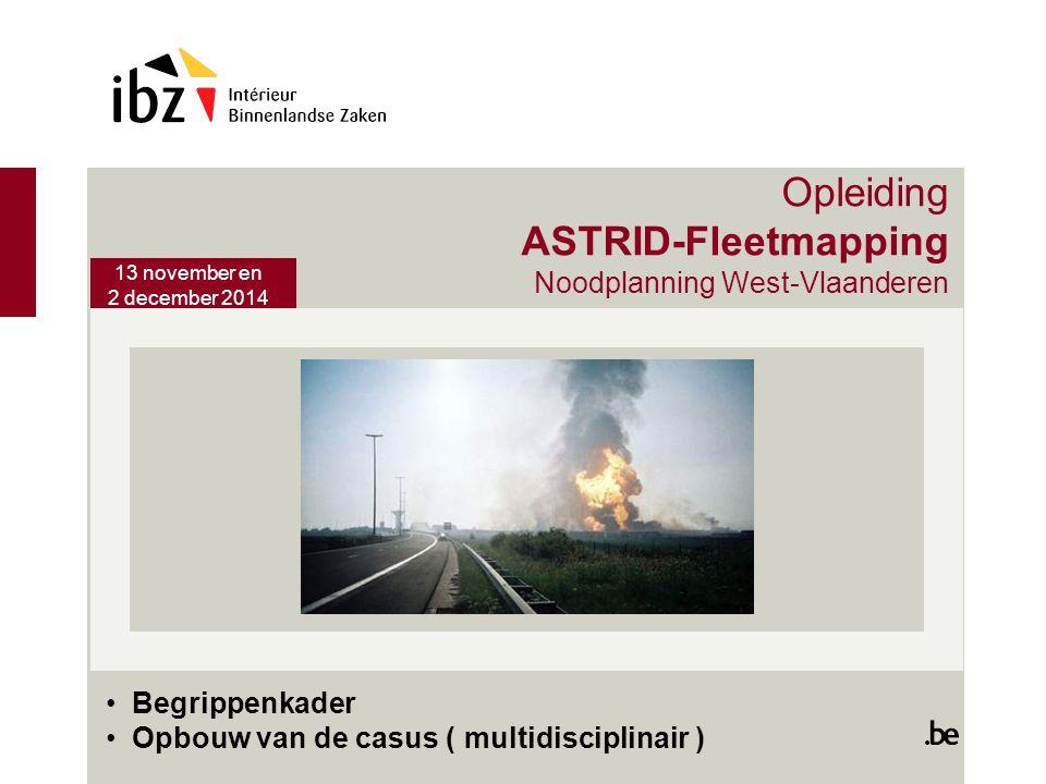 13 november en 2 december 2014 Opleiding ASTRID-Fleetmapping Noodplanning West-Vlaanderen Begrippenkader Opbouw van de casus ( multidisciplinair )
