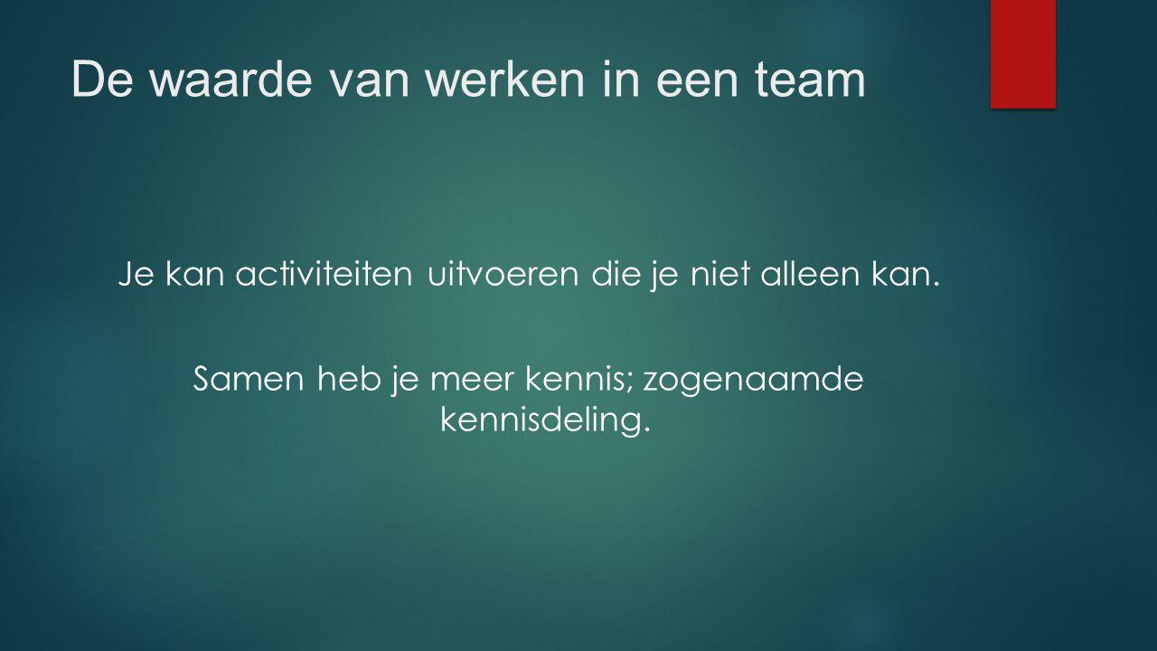 De waarde van werken in een team Je kan activiteiten uitvoeren die je niet alleen kan. Samen heb je meer kennis; zogenaamde kennisdeling.