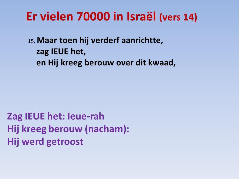 Er vielen 70000 in Israël (vers 14) 15. Maar toen hij verderf aanrichtte, zag IEUE het, en Hij kreeg berouw over dit kwaad, Zag IEUE het: Ieue-rah Hij