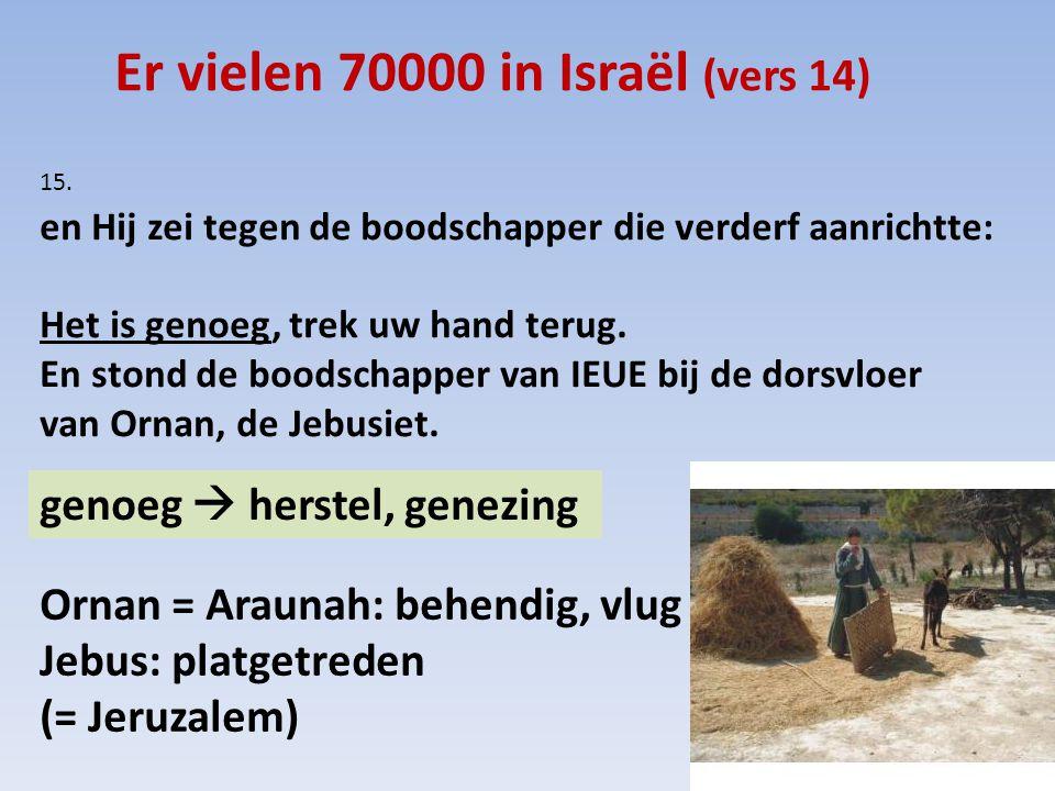 Er vielen 70000 in Israël (vers 14) 15. en Hij zei tegen de boodschapper die verderf aanrichtte: Het is genoeg, trek uw hand terug. En stond de boodsc
