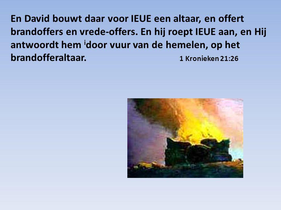 En David bouwt daar voor IEUE een altaar, en offert brandoffers en vrede-offers. En hij roept IEUE aan, en Hij antwoordt hem i door vuur van de hemele