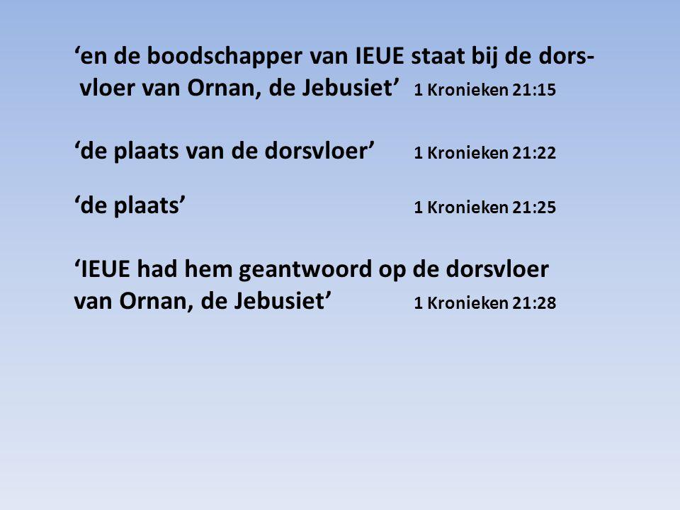'en de boodschapper van IEUE staat bij de dors- vloer van Ornan, de Jebusiet' 1 Kronieken 21:15 'de plaats van de dorsvloer' 1 Kronieken 21:22 'de pla