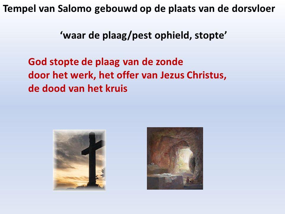 Tempel van Salomo gebouwd op de plaats van de dorsvloer 'waar de plaag/pest ophield, stopte' God stopte de plaag van de zonde door het werk, het offer