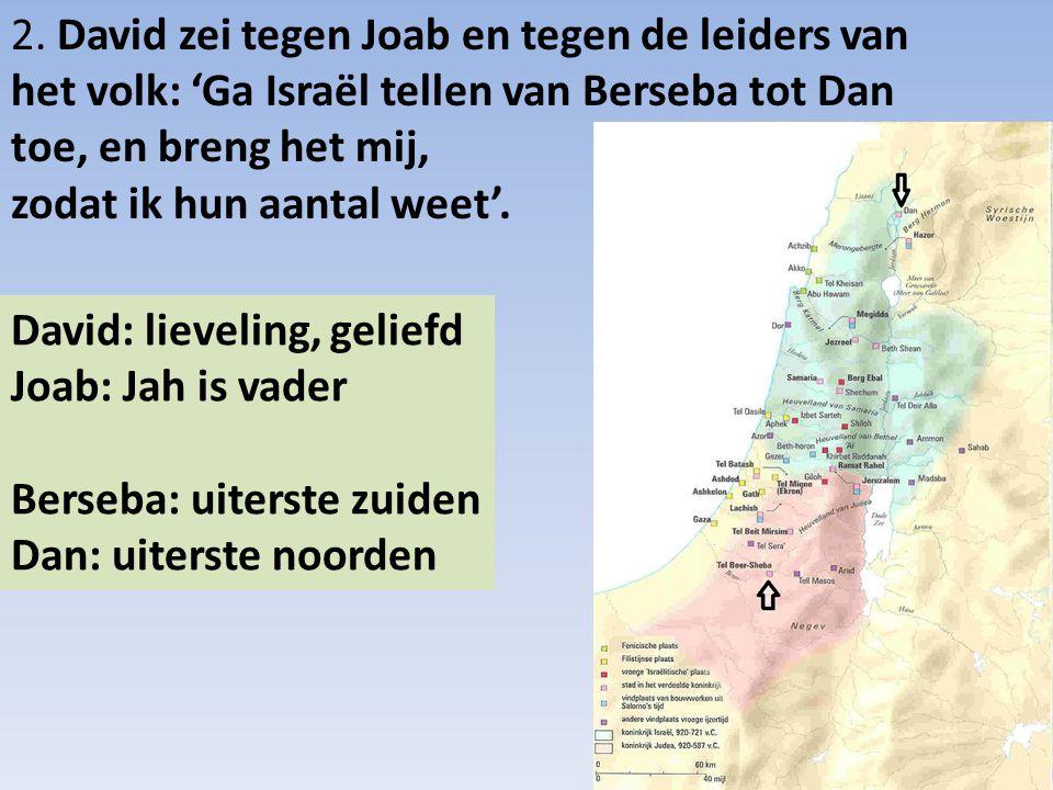 2. David zei tegen Joab en tegen de leiders van het volk: 'Ga Israël tellen van Berseba tot Dan toe, en breng het mij, zodat ik hun aantal weet'. Davi