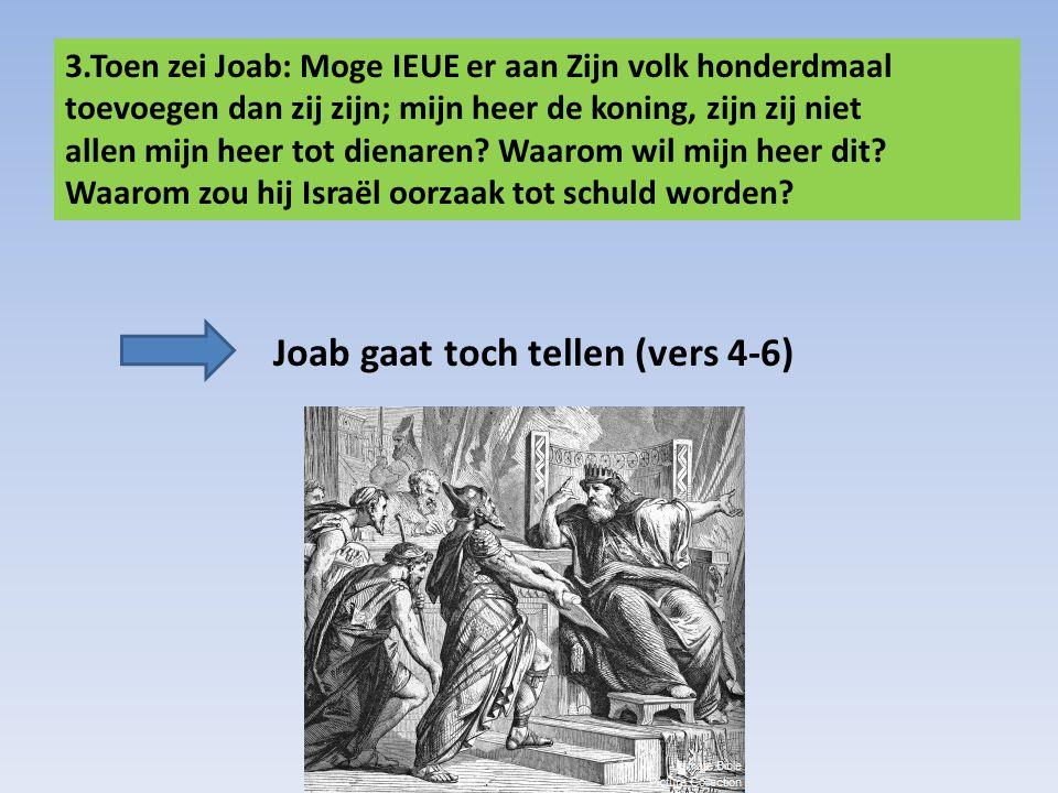 3.Toen zei Joab: Moge IEUE er aan Zijn volk honderdmaal toevoegen dan zij zijn; mijn heer de koning, zijn zij niet allen mijn heer tot dienaren? Waaro