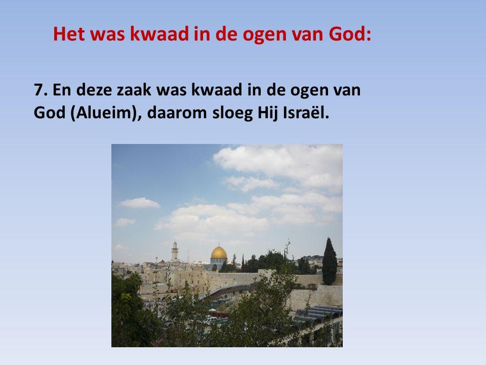 Het was kwaad in de ogen van God: 7. En deze zaak was kwaad in de ogen van God (Alueim), daarom sloeg Hij Israël.
