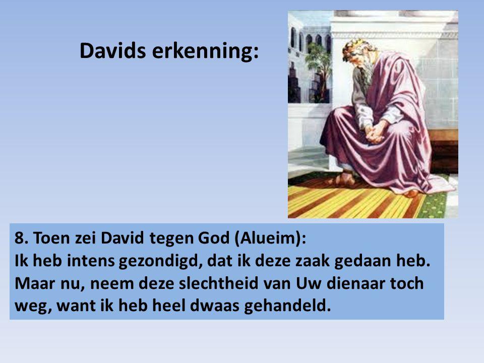 8. Toen zei David tegen God (Alueim): Ik heb intens gezondigd, dat ik deze zaak gedaan heb. Maar nu, neem deze slechtheid van Uw dienaar toch weg, wan