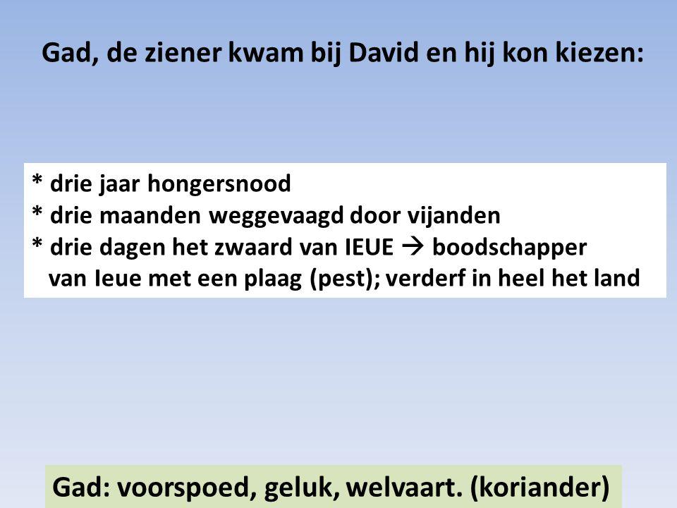 Gad, de ziener kwam bij David en hij kon kiezen: Gad: voorspoed, geluk, welvaart. (koriander) * drie jaar hongersnood * drie maanden weggevaagd door v