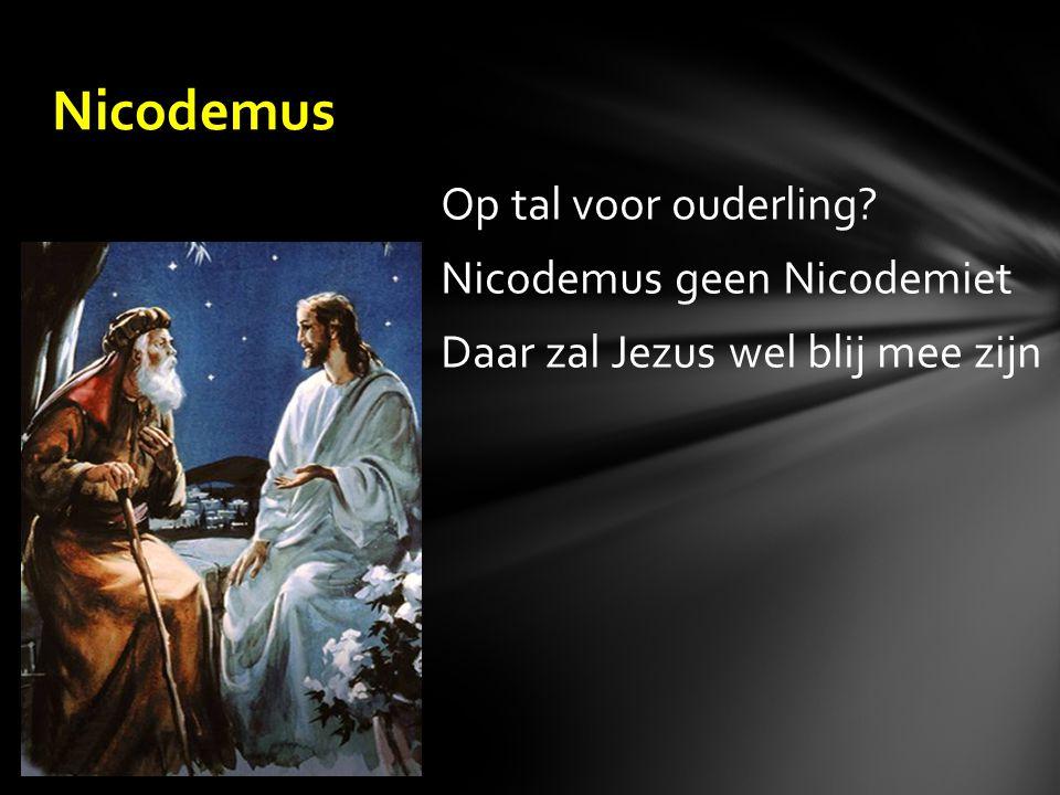 Op tal voor ouderling Nicodemus geen Nicodemiet Daar zal Jezus wel blij mee zijn Nicodemus