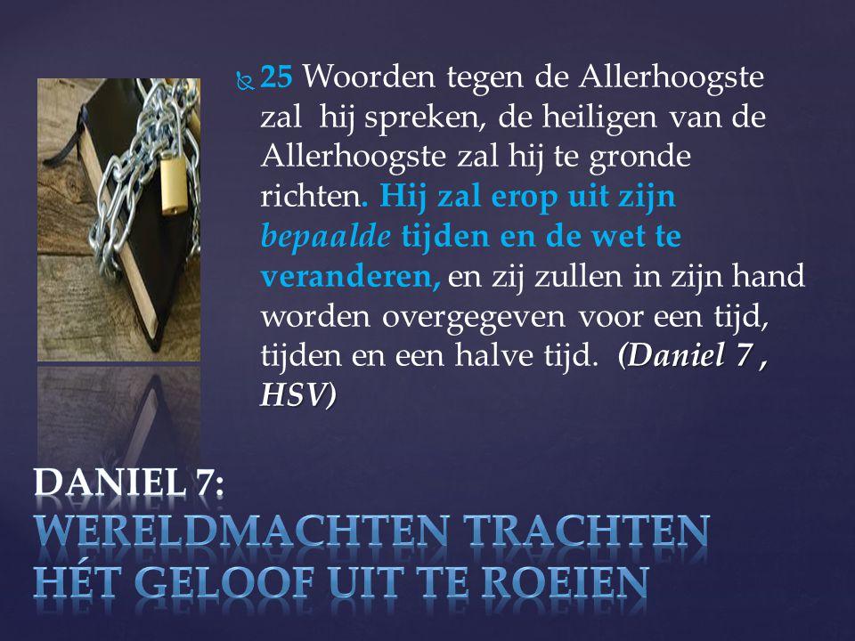  (Daniel 7, HSV)  25 Woorden tegen de Allerhoogste zal hij spreken, de heiligen van de Allerhoogste zal hij te gronde richten.