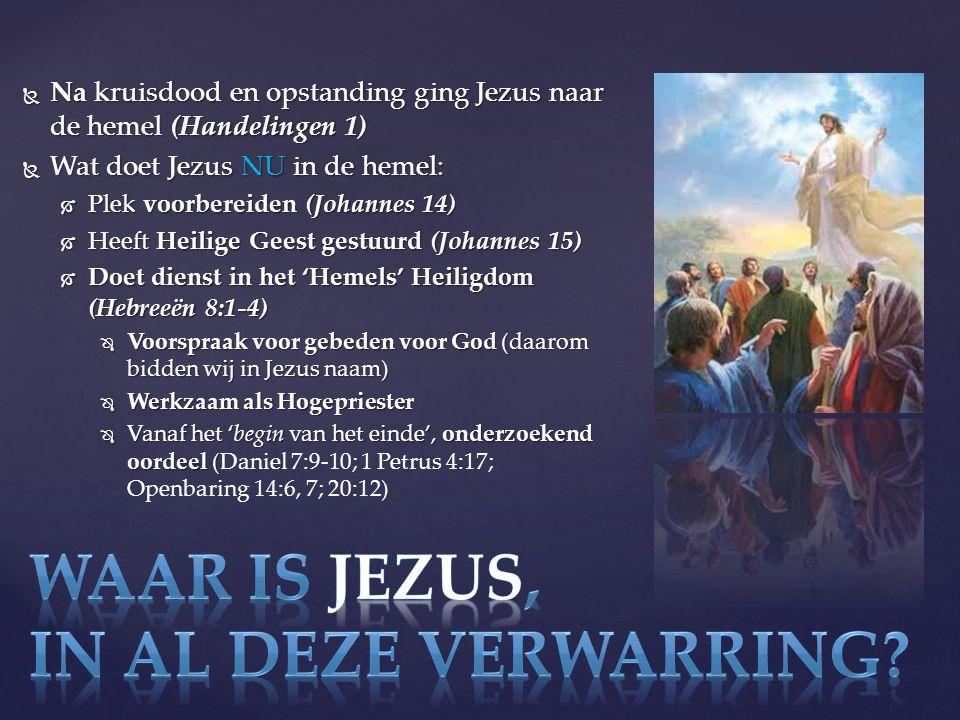  Na kruisdood en opstanding ging Jezus naar de hemel (Handelingen 1)  Wat doet Jezus NU in de hemel:  Plek voorbereiden (Johannes 14)  Heeft Heilige Geest gestuurd (Johannes 15)  Doet dienst in het 'Hemels' Heiligdom (Hebreeën 8:1-4)  Voorspraak voor gebeden voor God (daarom bidden wij in Jezus naam)  Werkzaam als Hogepriester  Vanaf het 'begin van het einde', onderzoekend oordeel (  Vanaf het 'begin van het einde', onderzoekend oordeel (Daniel 7:9-10; 1 Petrus 4:17; Openbaring 14:6, 7; 20:12)