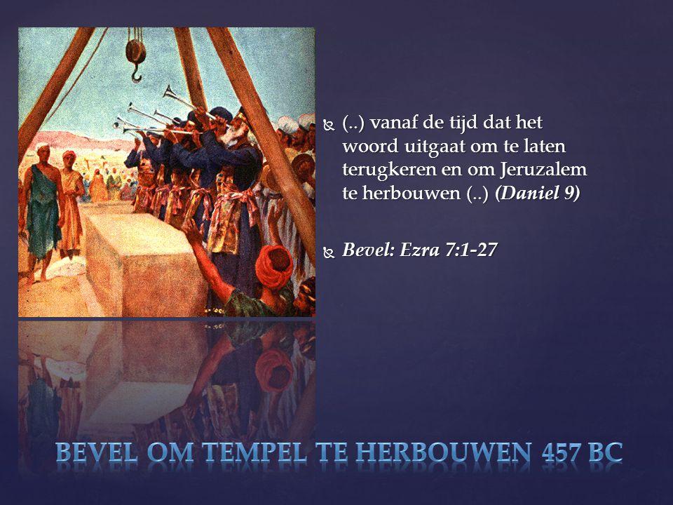  (..) vanaf de tijd dat het woord uitgaat om te laten terugkeren en om Jeruzalem te herbouwen (..) (Daniel 9)  Bevel: Ezra 7:1-27