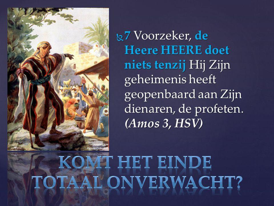  7 Voorzeker, de Heere HEERE doet niets tenzij Hij Zijn geheimenis heeft geopenbaard aan Zijn dienaren, de profeten.