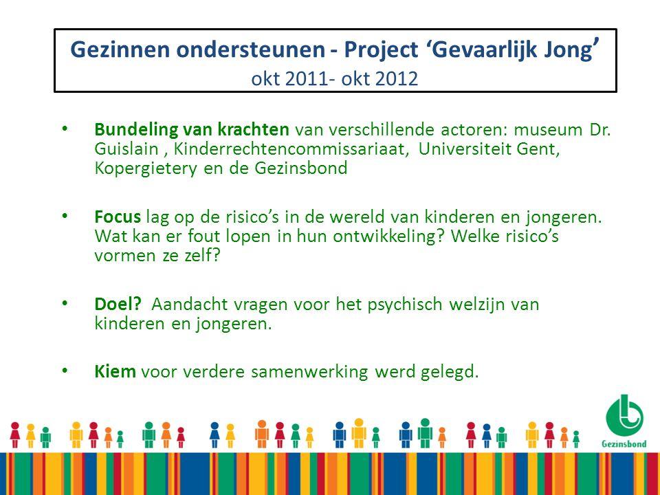 Gezinnen ondersteunen - Project 'Gevaarlijk Jong ' okt 2011- okt 2012 Bundeling van krachten van verschillende actoren: museum Dr. Guislain, Kinderrec