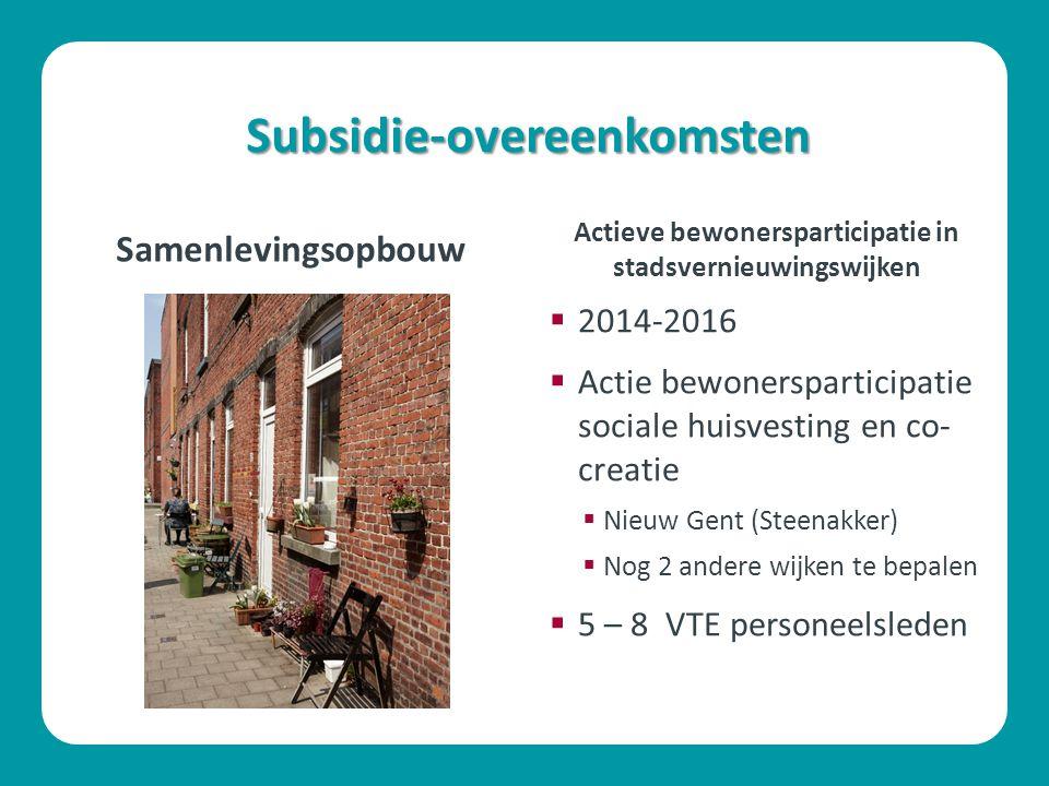 Subsidie-overeenkomsten Samenlevingsopbouw  2014-2016  Actie bewonersparticipatie sociale huisvesting en co- creatie  Nieuw Gent (Steenakker)  Nog 2 andere wijken te bepalen  5 – 8 VTE personeelsleden Actieve bewonersparticipatie in stadsvernieuwingswijken