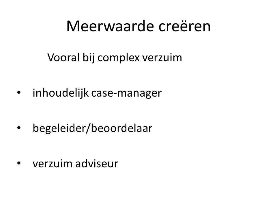 Meerwaarde creëren Vooral bij complex verzuim inhoudelijk case-manager begeleider/beoordelaar verzuim adviseur