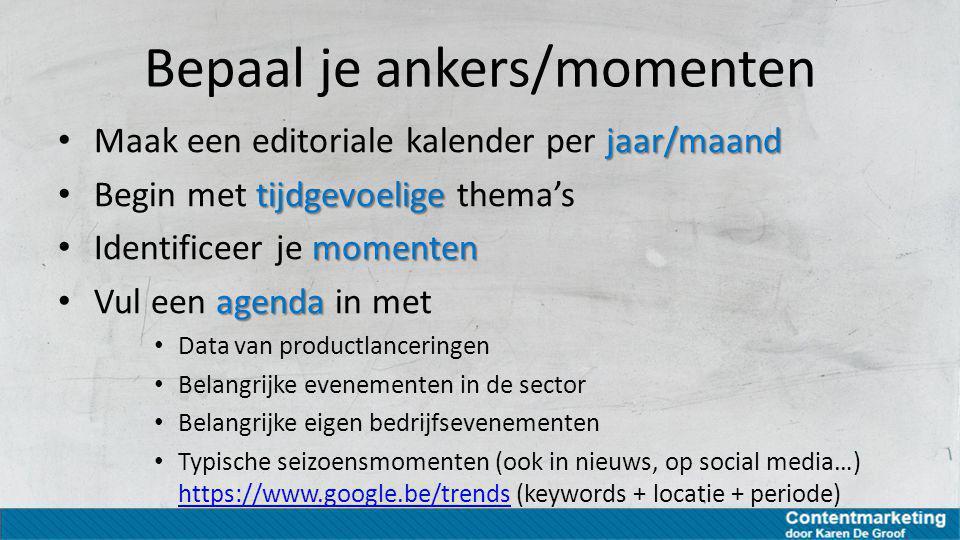 Bepaal je ankers/momenten jaar/maand Maak een editoriale kalender per jaar/maand tijdgevoelige Begin met tijdgevoelige thema's momenten Identificeer j