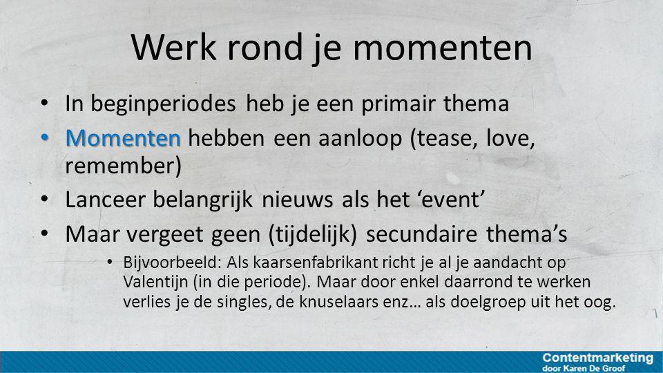 Werk rond je momenten In beginperiodes heb je een primair thema Momenten Momenten hebben een aanloop (tease, love, remember) Lanceer belangrijk nieuws