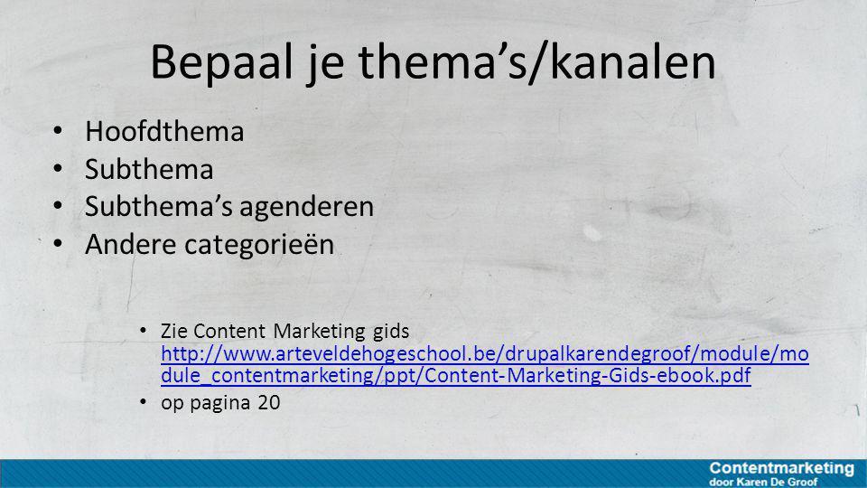 Bepaal je thema's/kanalen Hoofdthema Subthema Subthema's agenderen Andere categorieën Zie Content Marketing gids http://www.arteveldehogeschool.be/dru