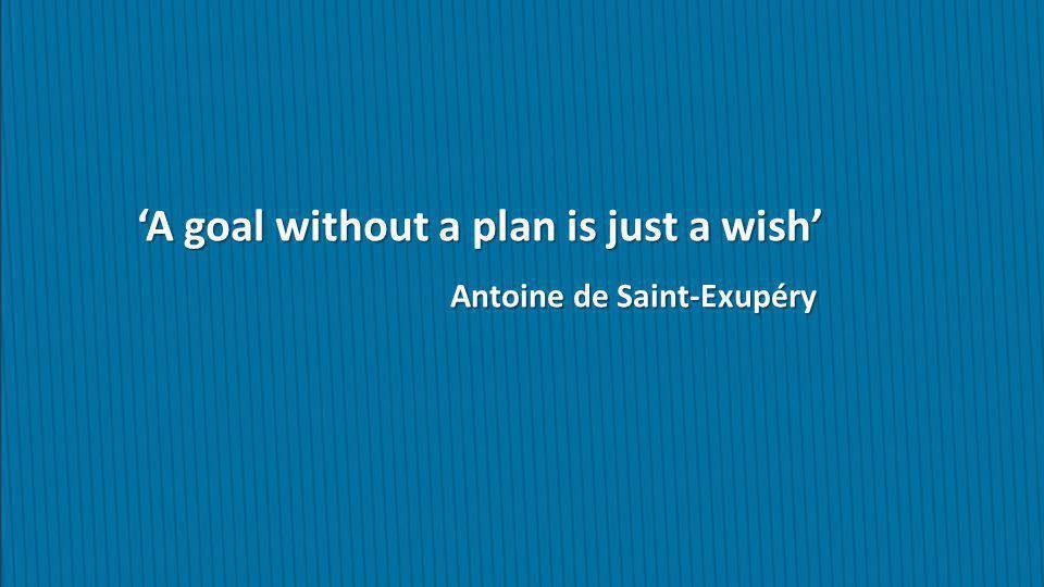 'A goal without a plan is just a wish' Antoine de Saint-Exupéry