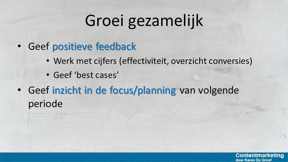 Groei gezamelijk positieve feedback Geef positieve feedback Werk met cijfers (effectiviteit, overzicht conversies) Geef 'best cases' inzicht in de foc