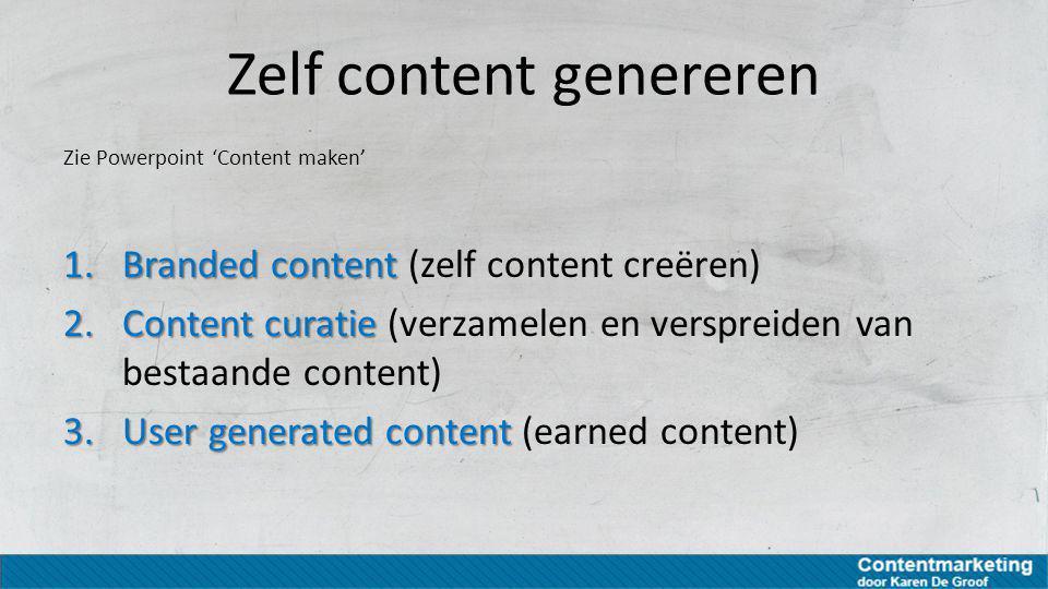 Zelf content genereren Zie Powerpoint 'Content maken' 1.Branded content 1.Branded content (zelf content creëren) 2.Content curatie 2.Content curatie (
