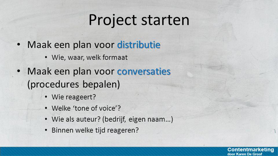 Project starten distributie Maak een plan voor distributie Wie, waar, welk formaat conversaties Maak een plan voor conversaties (procedures bepalen) W