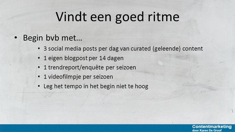 Vindt een goed ritme Begin bvb met… 3 social media posts per dag van curated (geleende) content 1 eigen blogpost per 14 dagen 1 trendreport/enquête pe