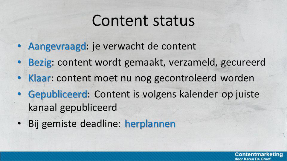 Content status Aangevraagd Aangevraagd: je verwacht de content Bezig Bezig: content wordt gemaakt, verzameld, gecureerd Klaar Klaar: content moet nu n