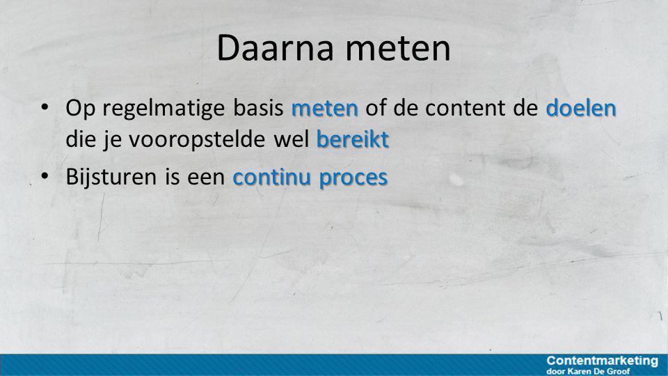 Daarna meten metendoelen bereikt Op regelmatige basis meten of de content de doelen die je vooropstelde wel bereikt continu proces Bijsturen is een co
