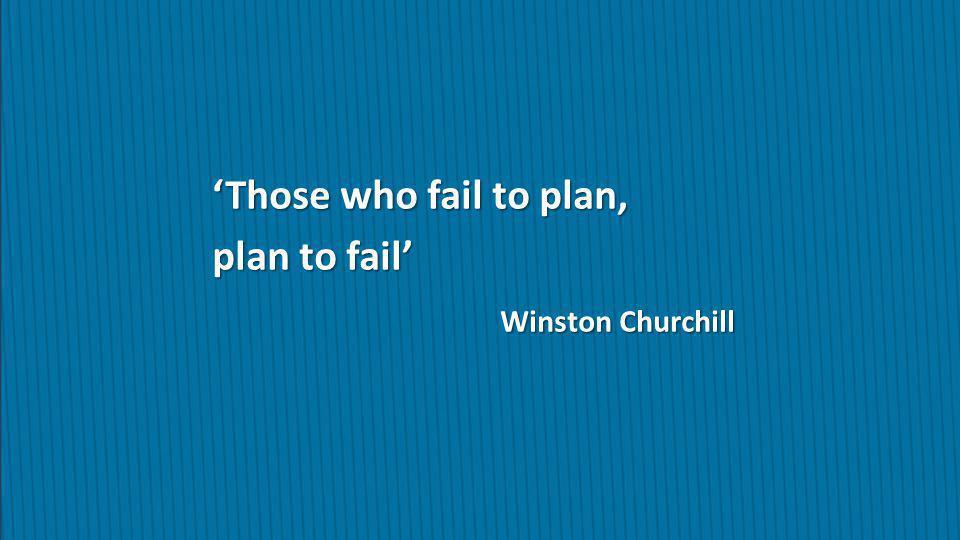'Those who fail to plan, plan to fail' Winston Churchill
