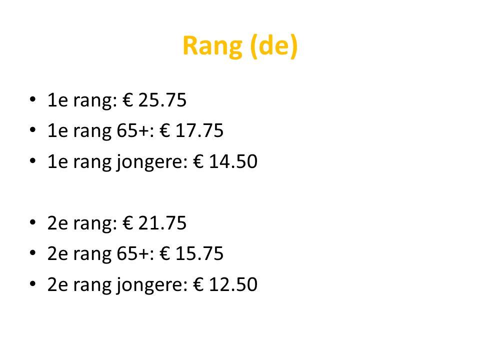 Rang (de) 1e rang: € 25.75 1e rang 65+: € 17.75 1e rang jongere: € 14.50 2e rang: € 21.75 2e rang 65+: € 15.75 2e rang jongere: € 12.50