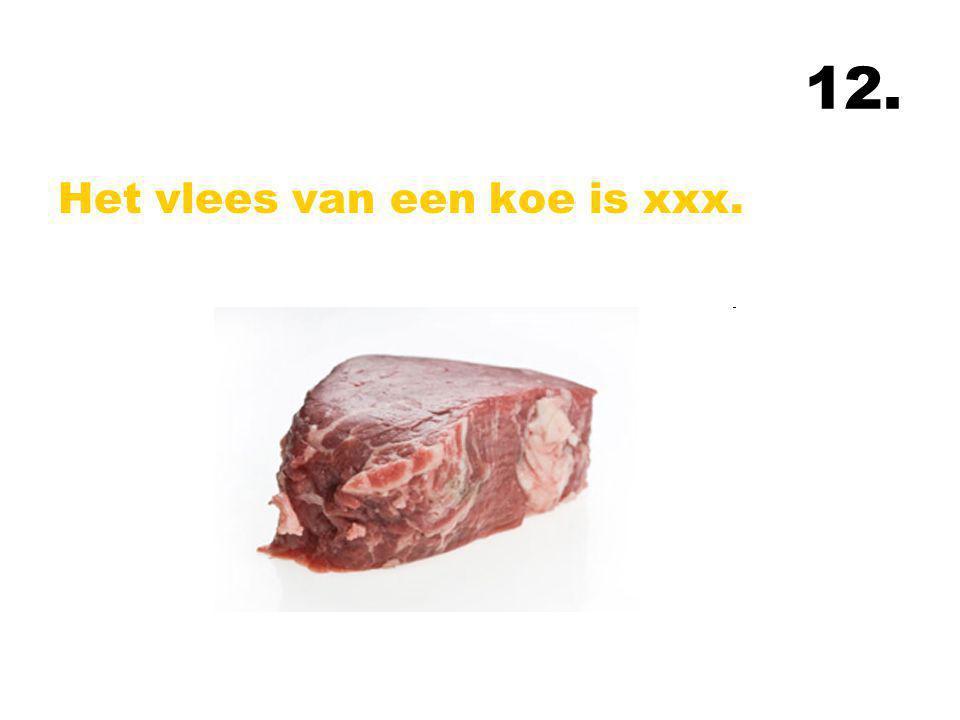 12. Het vlees van een koe is xxx.