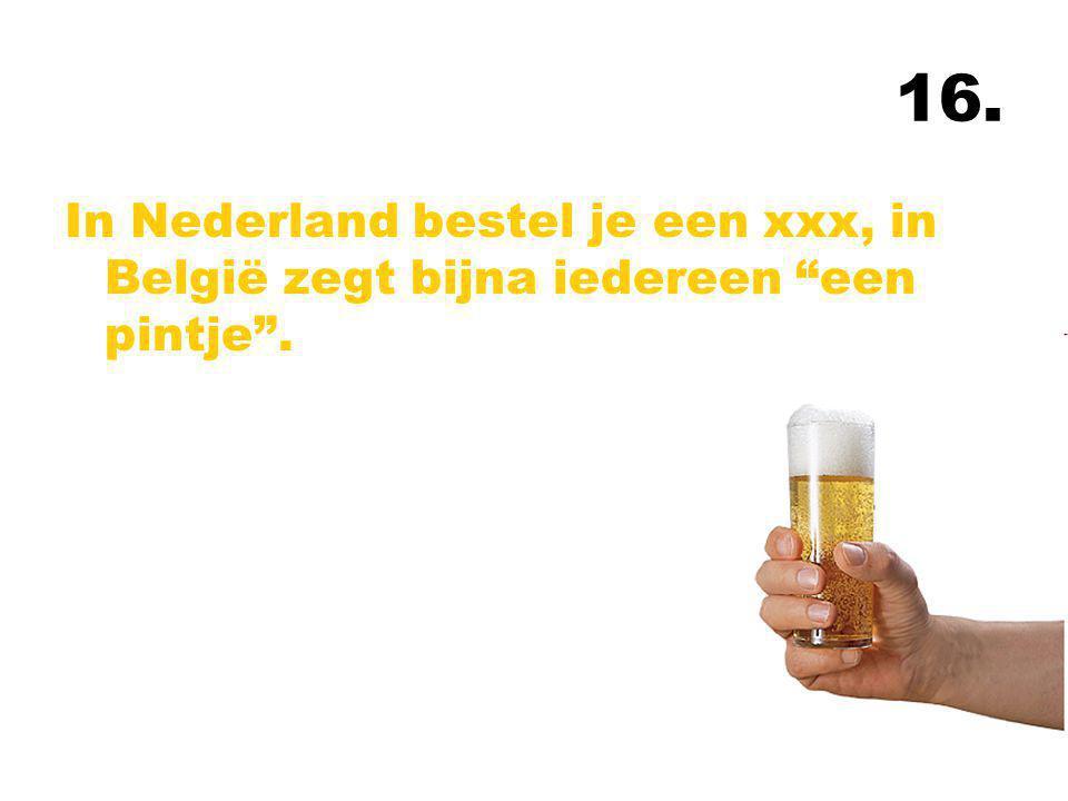 """16. In Nederland bestel je een xxx, in België zegt bijna iedereen """"een pintje""""."""