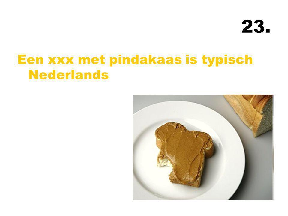 23. Een xxx met pindakaas is typisch Nederlands