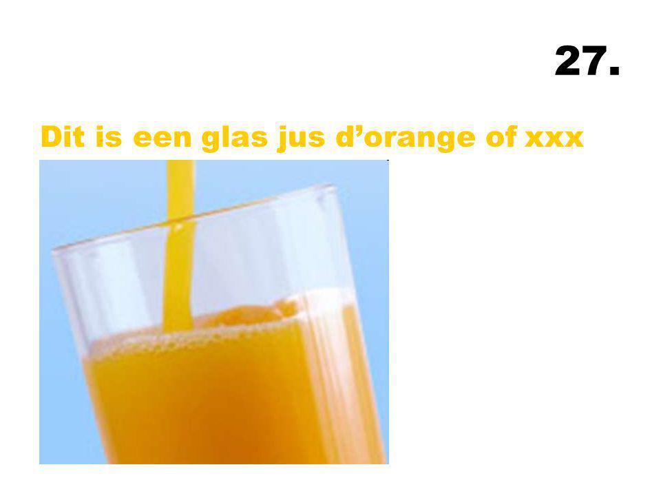 27. Dit is een glas jus d'orange of xxx