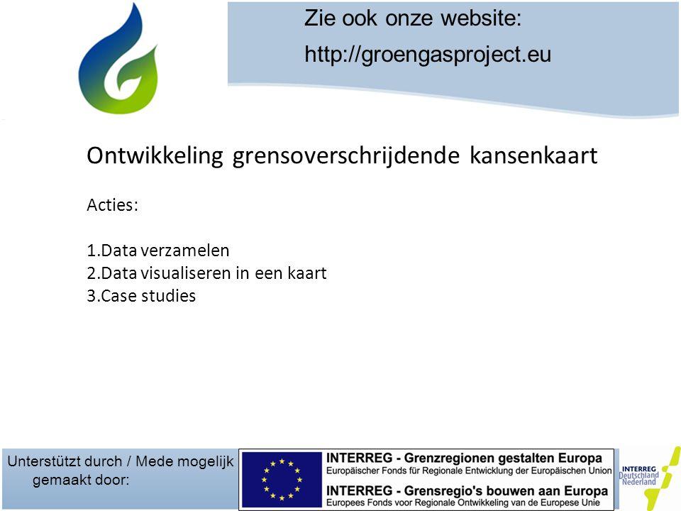 Unterstützt durch / Mede mogelijk gemaakt door: Zie ook onze website: http://groengasproject.eu Ontwikkeling grensoverschrijdende kansenkaart Acties: 1.Data verzamelen 2.Data visualiseren in een kaart 3.Case studies