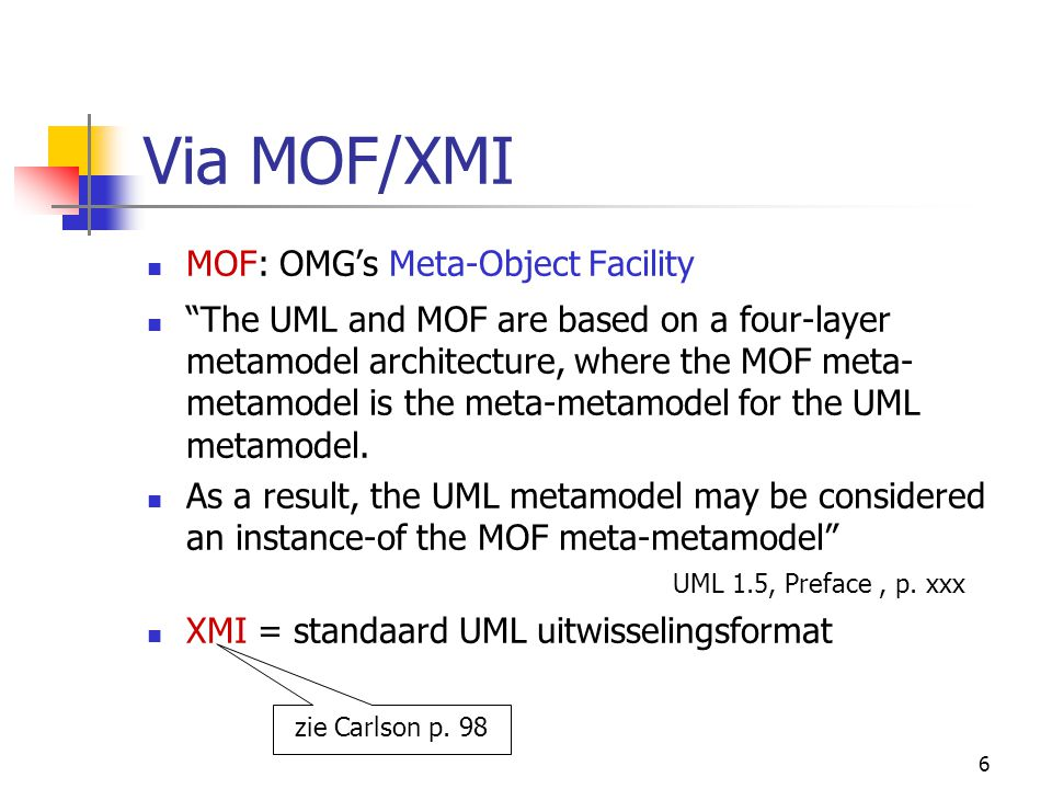 6 Via MOF/XMI MOF: OMG's Meta-Object Facility The UML and MOF are based on a four-layer metamodel architecture, where the MOF meta- metamodel is the meta-metamodel for the UML metamodel.