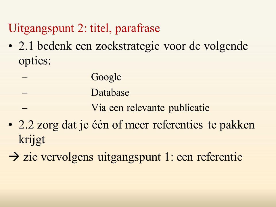 Uitgangspunt 2: titel, parafrase 2.1 bedenk een zoekstrategie voor de volgende opties: –Google –Database –Via een relevante publicatie 2.2 zorg dat je één of meer referenties te pakken krijgt  zie vervolgens uitgangspunt 1: een referentie