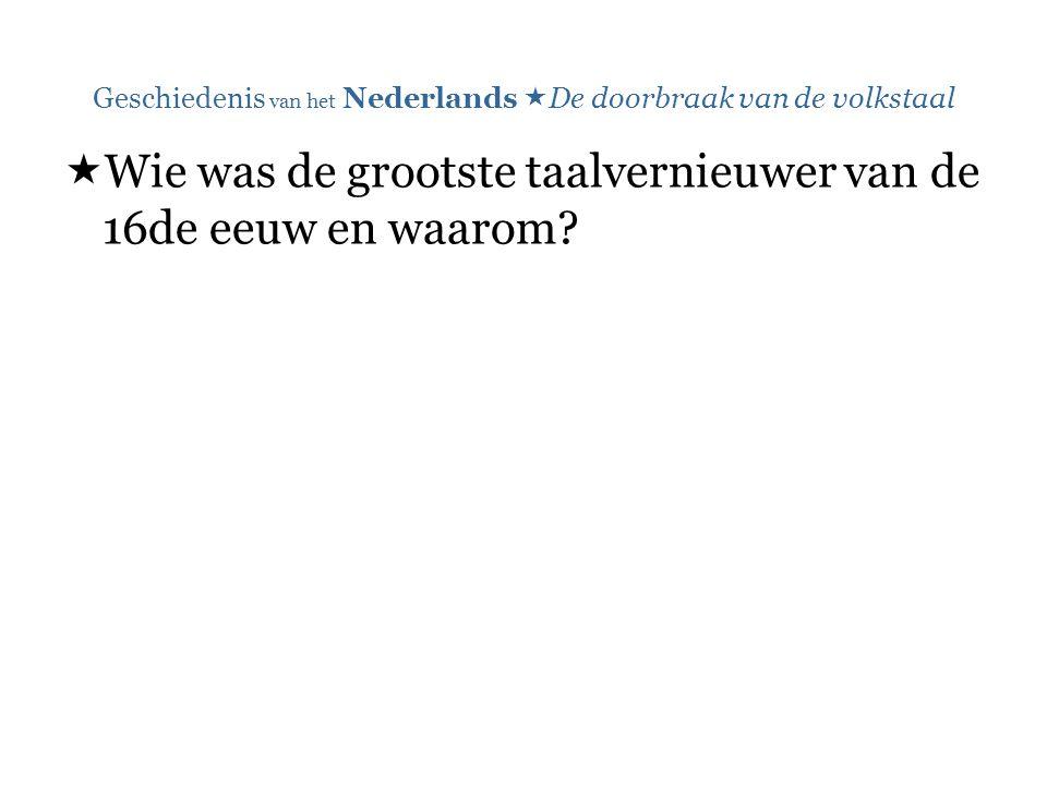 Geschiedenis van het Nederlands  De doorbraak van de volkstaal  Wie was de grootste taalvernieuwer van de 16de eeuw en waarom