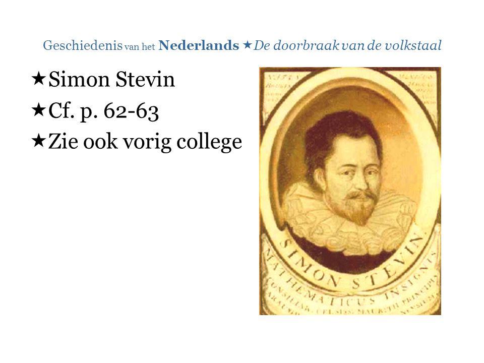 Geschiedenis van het Nederlands  De doorbraak van de volkstaal  Simon Stevin  Cf. p. 62-63  Zie ook vorig college