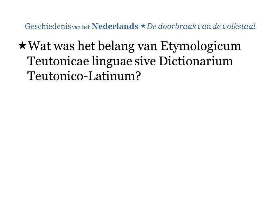 Geschiedenis van het Nederlands  De doorbraak van de volkstaal  Wat was het belang van Etymologicum Teutonicae linguae sive Dictionarium Teutonico-Latinum