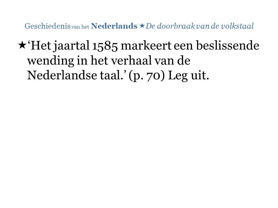 Geschiedenis van het Nederlands  De doorbraak van de volkstaal  'Het jaartal 1585 markeert een beslissende wending in het verhaal van de Nederlandse