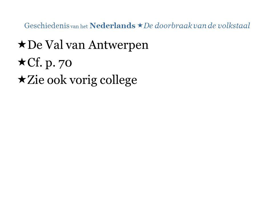 Geschiedenis van het Nederlands  De doorbraak van de volkstaal  De Val van Antwerpen  Cf. p. 70  Zie ook vorig college