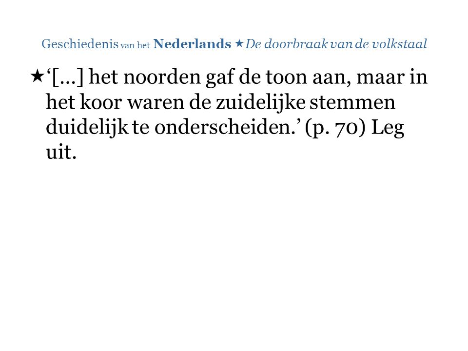 Geschiedenis van het Nederlands  De doorbraak van de volkstaal  '[…] het noorden gaf de toon aan, maar in het koor waren de zuidelijke stemmen duidelijk te onderscheiden.' (p.