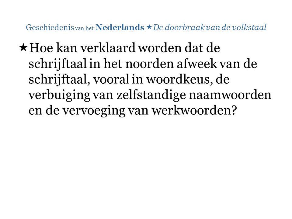 Geschiedenis van het Nederlands  De doorbraak van de volkstaal  Hoe kan verklaard worden dat de schrijftaal in het noorden afweek van de schrijftaal, vooral in woordkeus, de verbuiging van zelfstandige naamwoorden en de vervoeging van werkwoorden