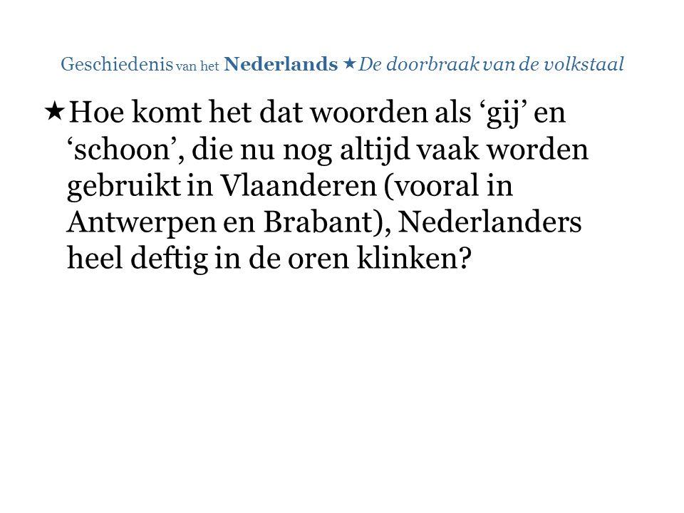 Geschiedenis van het Nederlands  De doorbraak van de volkstaal  Hoe komt het dat woorden als 'gij' en 'schoon', die nu nog altijd vaak worden gebruikt in Vlaanderen (vooral in Antwerpen en Brabant), Nederlanders heel deftig in de oren klinken